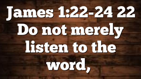 James 1:22-24 22 Do not merely listen to the word,…