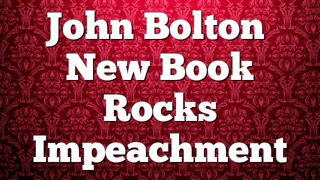 John Bolton's New Book Rocks Impeachment