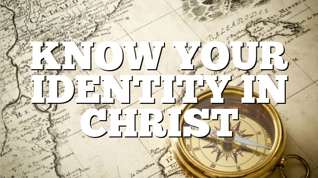 KNOW YOUR IDENTITY IN CHRIST