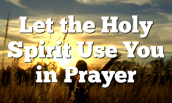 Let the Holy Spirit Use You in Prayer