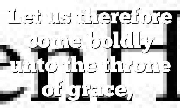 Let us therefore come boldly unto the throne of grace,…