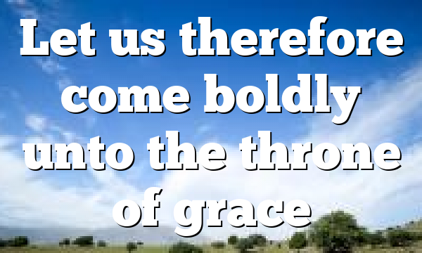Let us therefore come boldly unto the throne of grace