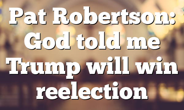 Pat Robertson: God told me Trump will win reelection