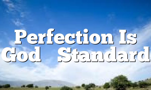 Perfection Is God's Standard