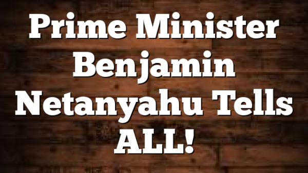 Prime Minister Benjamin Netanyahu Tells ALL!