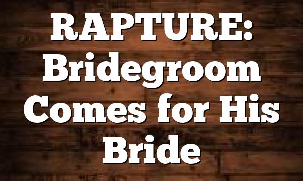 RAPTURE: Bridegroom Comes for His Bride