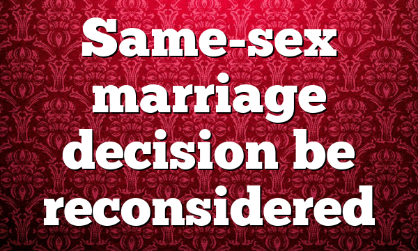 Same-sex marriage decision be reconsidered