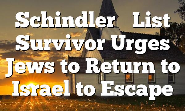Schindler's List Survivor Urges Jews to Return to Israel to Escape