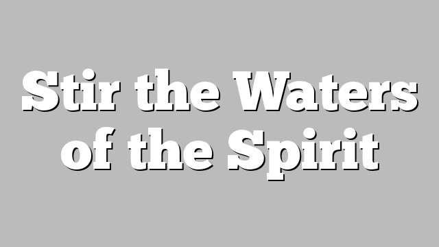 Stir the Waters of the Spirit