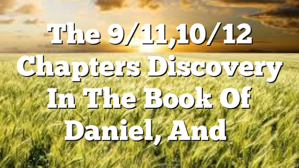 The 9/11,10/12 Chapters Discovery In The Book Of Daniel, And…