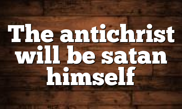 The antichrist will be satan himself