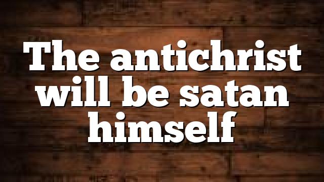 The antichrist will be satan himself