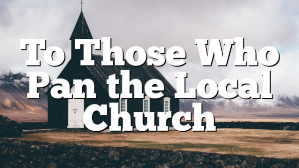 To Those Who Pan the Local Church