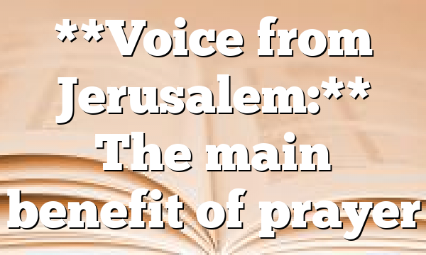 **Voice from Jerusalem:** The main benefit of prayer