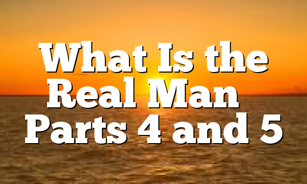 What Is the Real Man – Parts 4 and 5