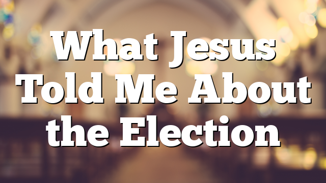 What Jesus Told Me About the Election