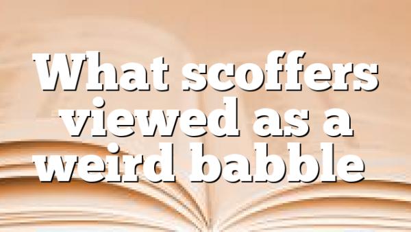 What scoffers viewed as a weird babble…