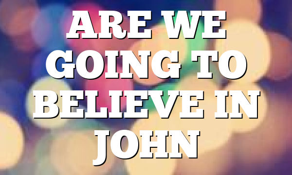 ARE WE GOING TO BELIEVE IN JOHN