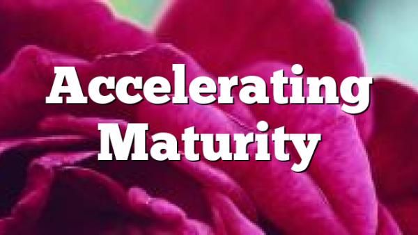 Accelerating Maturity