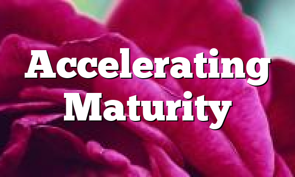 Accelerating Maturity