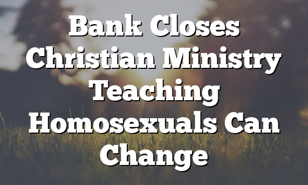 Bank Closes Christian Ministry Teaching Homosexuals Can Change