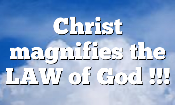Christ magnifies the LAW of God !!!