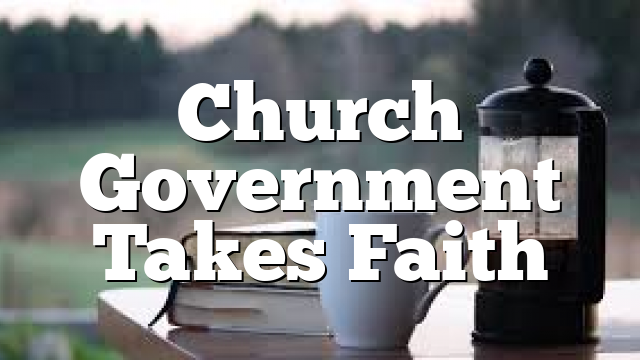 Church Government Takes Faith