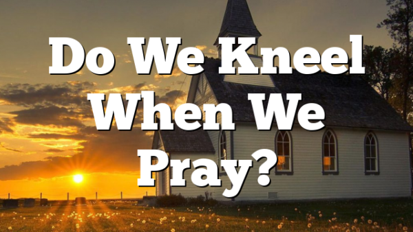Do We Kneel When We Pray?