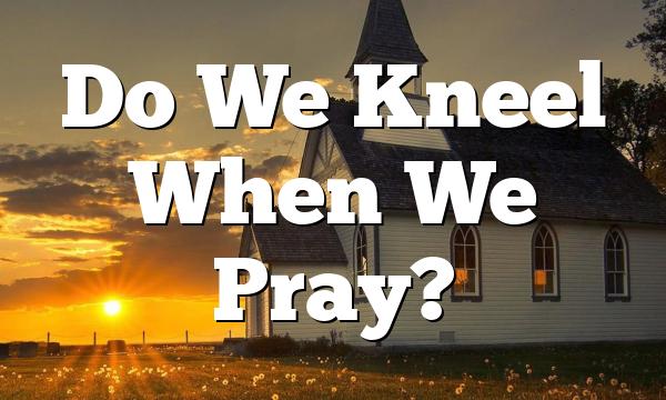 Do We Kneel When We Pray?
