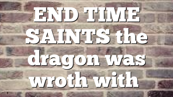 END TIME SAINTS  the dragon was wroth with…