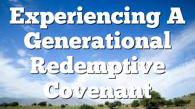 Experiencing A Generational Redemptive Covenant