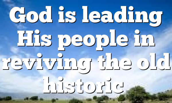 God is leading His people in reviving the old historic…