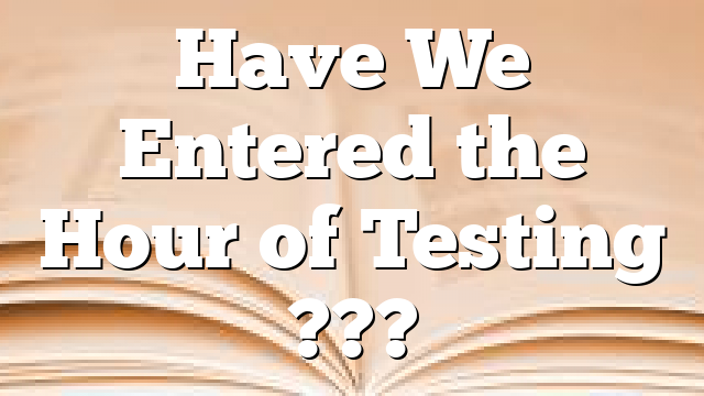 Have We Entered the Hour of Testing  ???