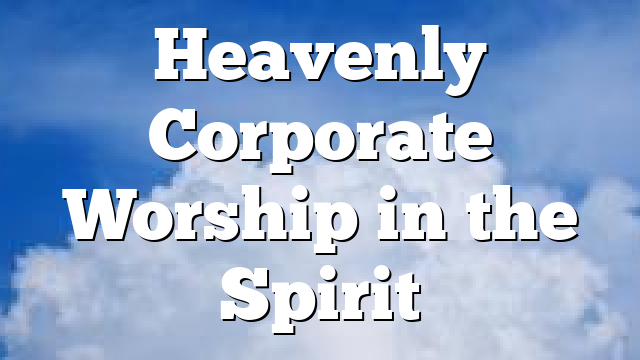 Heavenly Corporate Worship in the Spirit