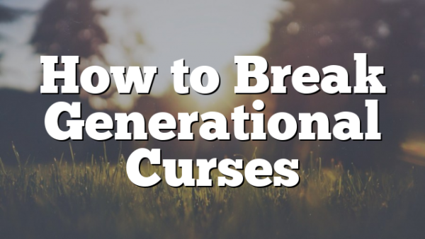 How to Break Generational Curses