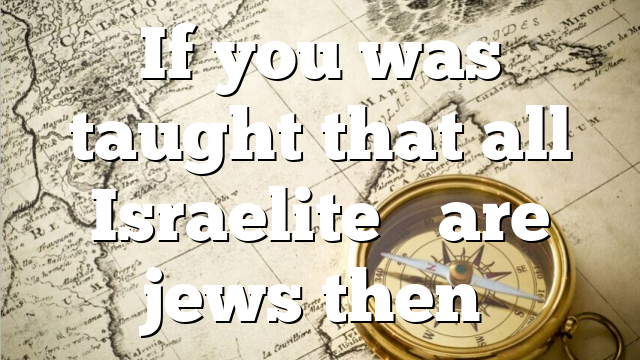 If you was taught that all Israelite's are jews then…