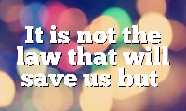 It is not the law that will save us but…