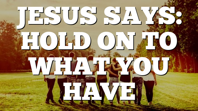 JESUS SAYS: HOLD ON TO WHAT YOU HAVE