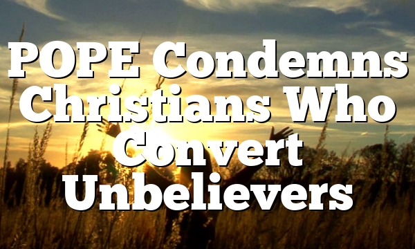 POPE Condemns Christians Who Convert Unbelievers