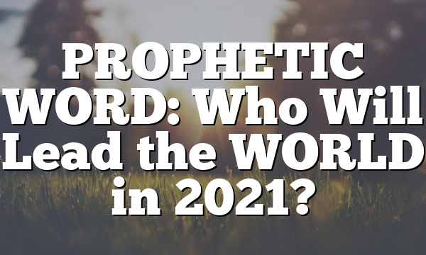 PROPHETIC WORD: Who Will Lead the WORLD in 2021?