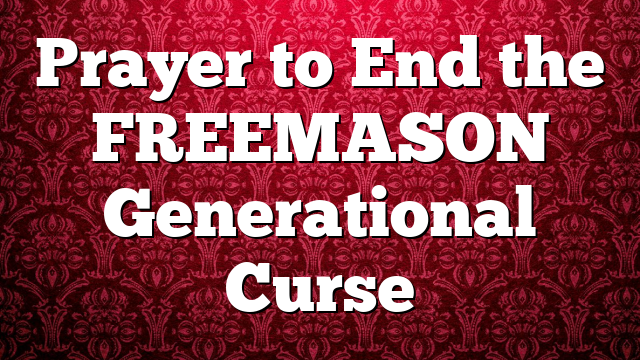 Prayer to End the FREEMASON Generational Curse