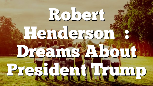 Robert Henderson's: Dreams About President Trump