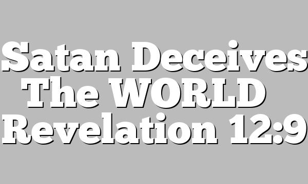 Satan Deceives The WORLD – Revelation 12:9
