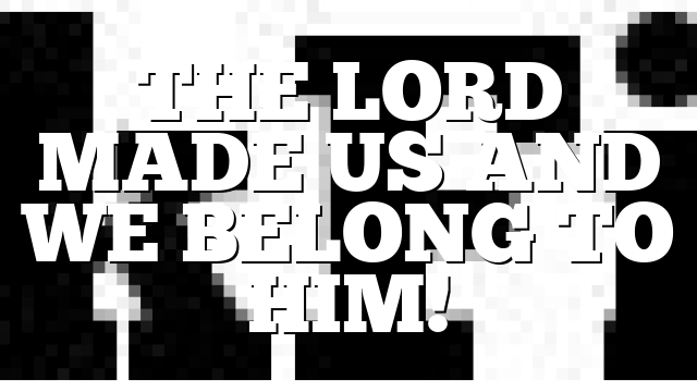 THE LORD MADE US AND WE BELONG TO HIM!