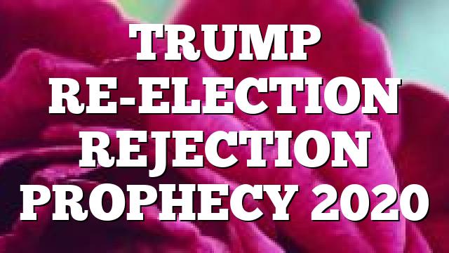 TRUMP RE-ELECTION REJECTION PROPHECY 2020