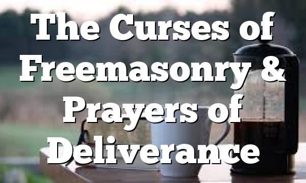 The Curses of Freemasonry & Prayers of Deliverance