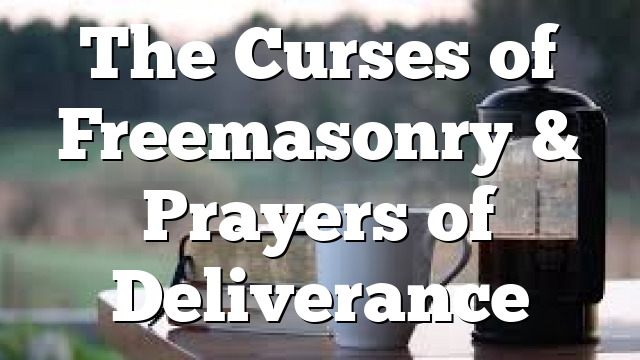 The Curses of Freemasonry & Prayers of Deliverance