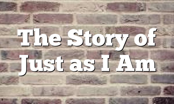 The Story of Just as I Am