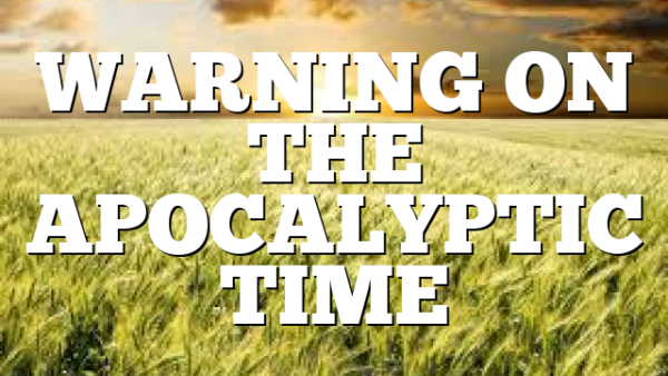 WARNING ON THE APOCALYPTIC TIME