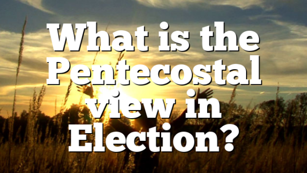 What is the Pentecostal view in Election?
